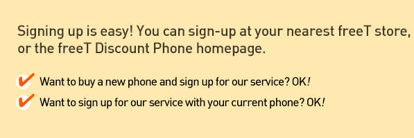 Signing up is easy! You can sign-up at your nearest freeT store, 